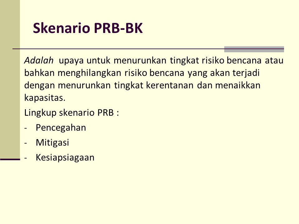 Skenario PRB-BK Adalah upaya untuk menurunkan tingkat risiko bencana atau bahkan menghilangkan risiko bencana yang akan terjadi dengan menurunkan ting