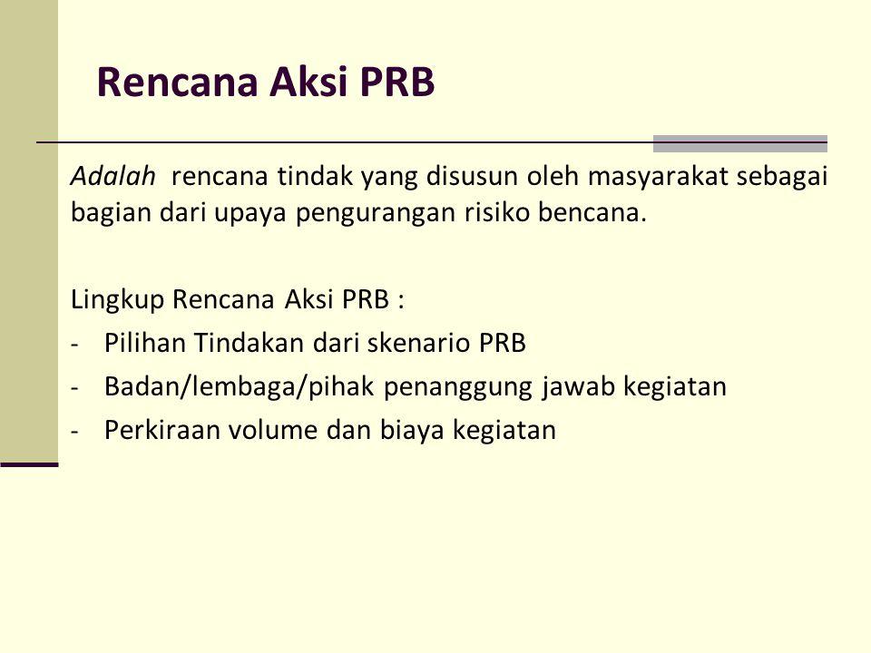 Rencana Aksi PRB Adalah rencana tindak yang disusun oleh masyarakat sebagai bagian dari upaya pengurangan risiko bencana. Lingkup Rencana Aksi PRB : -
