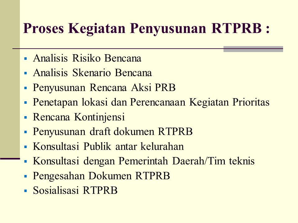 Proses Kegiatan Penyusunan RTPRB :  Analisis Risiko Bencana  Analisis Skenario Bencana  Penyusunan Rencana Aksi PRB  Penetapan lokasi dan Perencan