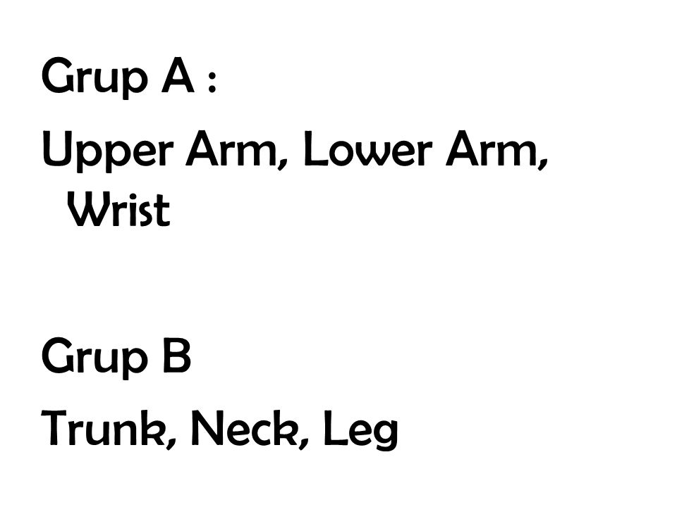 Grup A : Upper Arm, Lower Arm, Wrist Grup B Trunk, Neck, Leg
