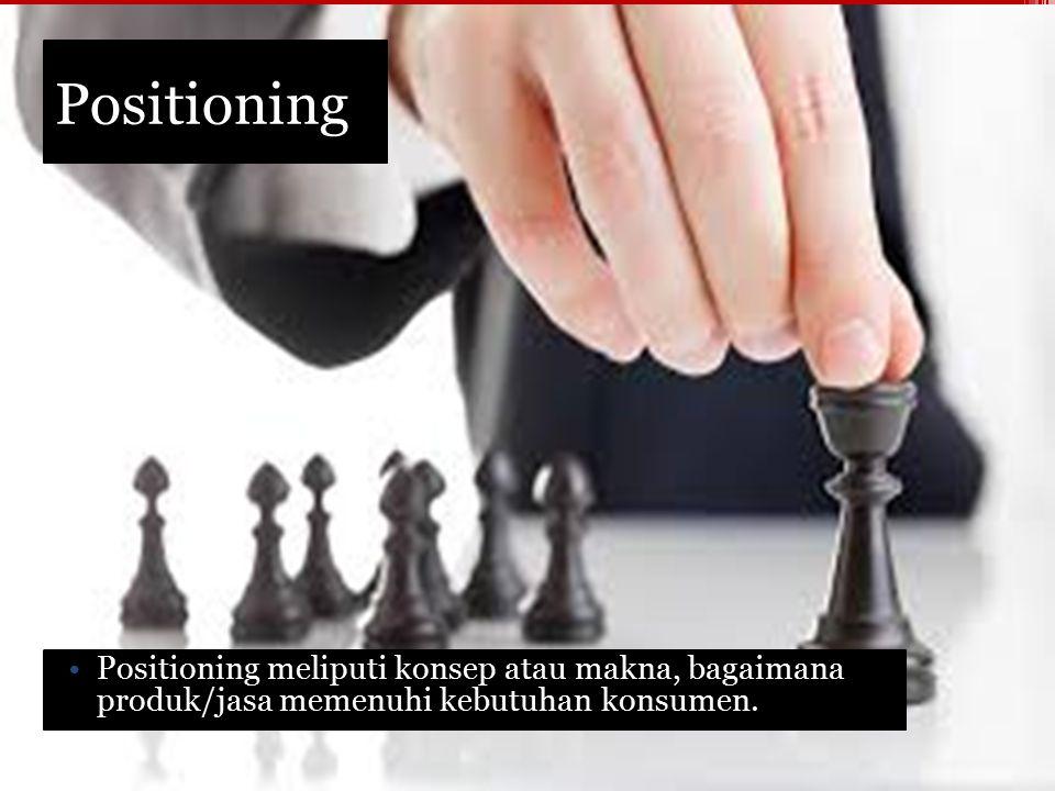 Positioning Positioning meliputi konsep atau makna, bagaimana produk/jasa memenuhi kebutuhan konsumen.