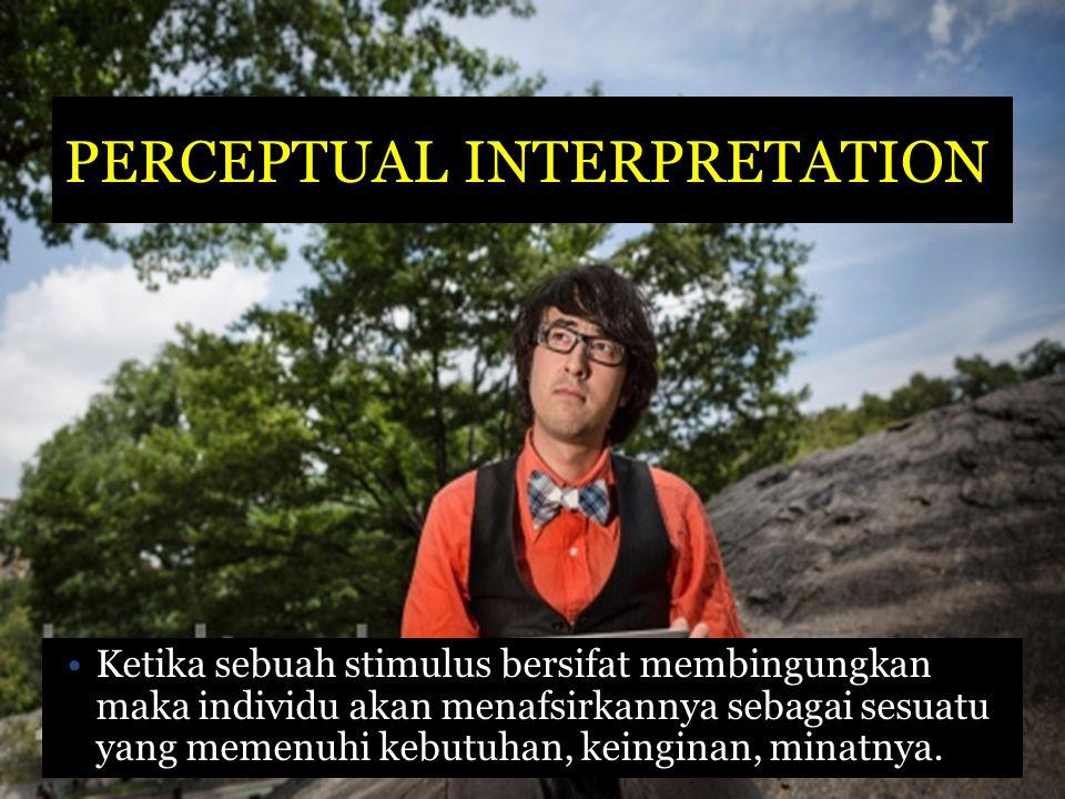 PERCEPTUAL INTERPRETATION Ketika sebuah stimulus bersifat membingungkan maka individu akan menafsirkannya sebagai sesuatu yang memenuhi kebutuhan, kei
