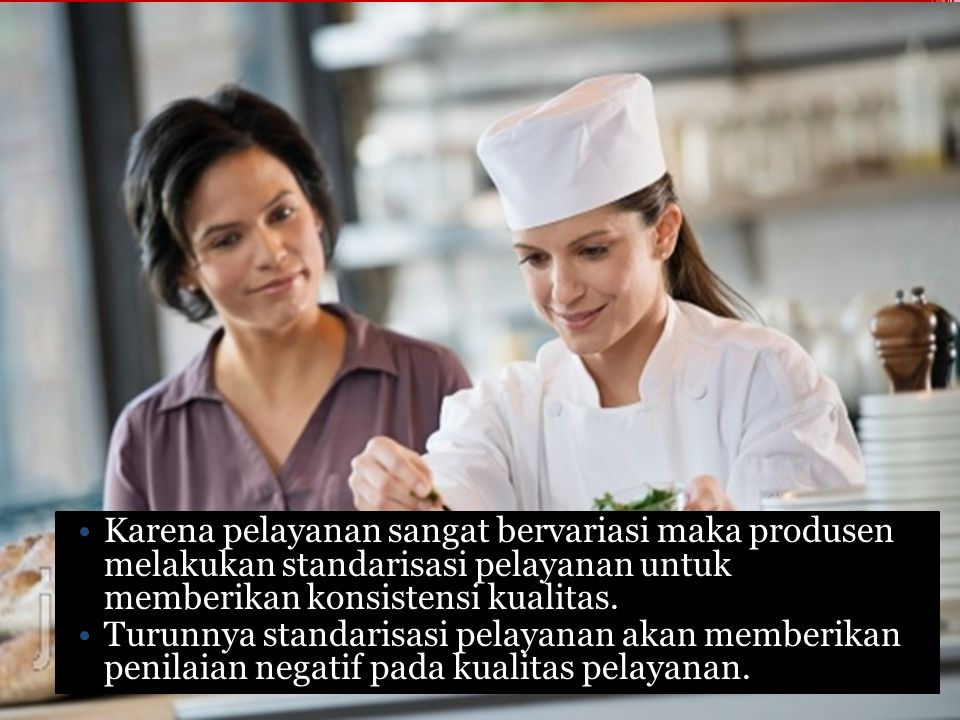 Karena pelayanan sangat bervariasi maka produsen melakukan standarisasi pelayanan untuk memberikan konsistensi kualitas. Turunnya standarisasi pelayan