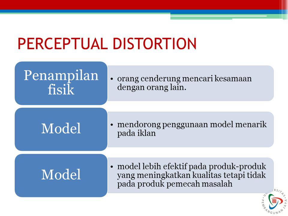 PERCEPTUAL DISTORTION orang cenderung mencari kesamaan dengan orang lain. Penampilan fisik mendorong penggunaan model menarik pada iklan Model model l