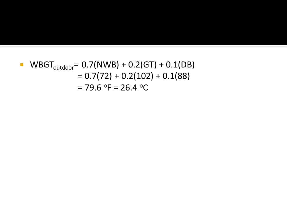  WBGT outdoor = 0.7(NWB) + 0.2(GT) + 0.1(DB) = 0.7(72) + 0.2(102) + 0.1(88) = 79.6 o F = 26.4 o C