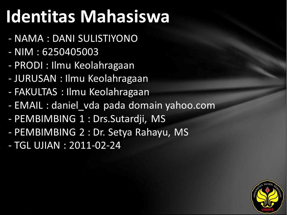 Identitas Mahasiswa - NAMA : DANI SULISTIYONO - NIM : 6250405003 - PRODI : Ilmu Keolahragaan - JURUSAN : Ilmu Keolahragaan - FAKULTAS : Ilmu Keolahragaan - EMAIL : daniel_vda pada domain yahoo.com - PEMBIMBING 1 : Drs.Sutardji, MS - PEMBIMBING 2 : Dr.