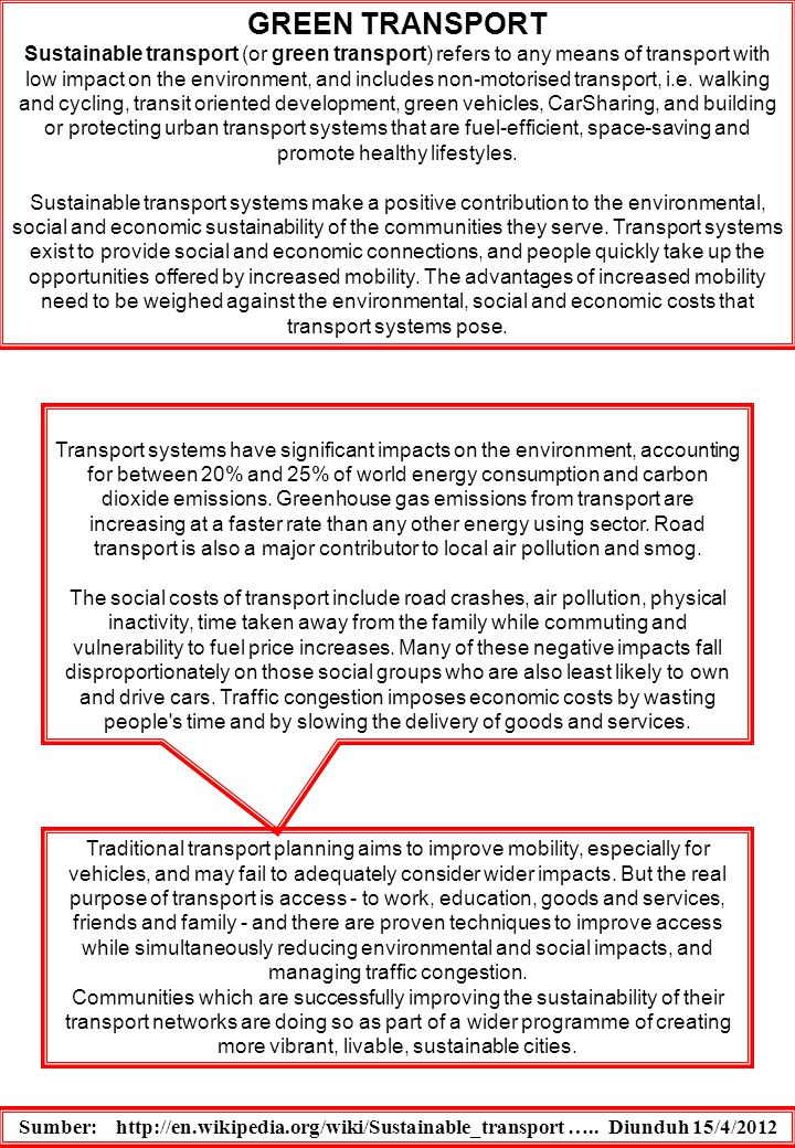 SUSTAINABLE TRANSPORT The term sustainable transport came into use as a logical follow-on from sustainable development, and is used to describe modes of transport, and systems of transport planning, which are consistent with wider concerns of sustainability.