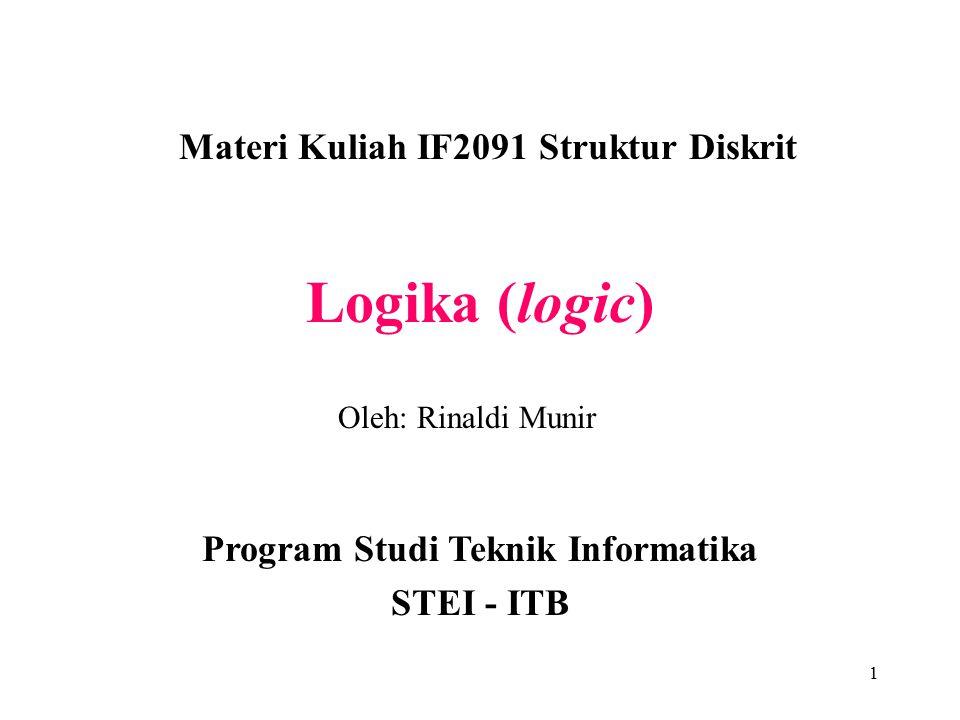 1 Logika (logic) Materi Kuliah IF2091 Struktur Diskrit Program Studi Teknik Informatika STEI - ITB Oleh: Rinaldi Munir