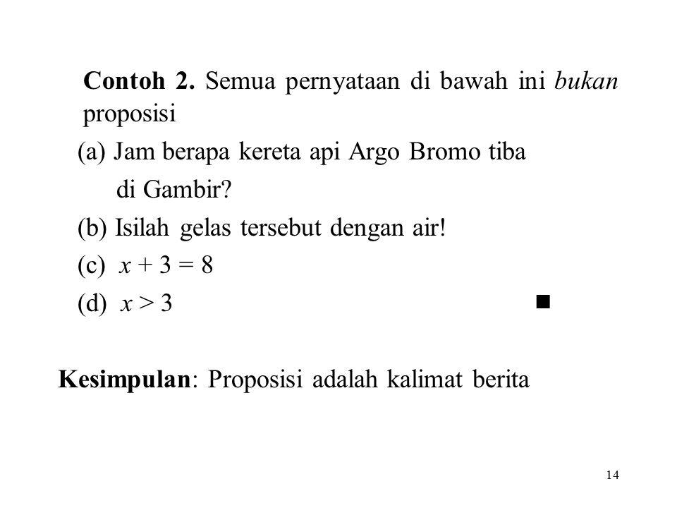 14 Contoh 2. Semua pernyataan di bawah ini bukan proposisi (a) Jam berapa kereta api Argo Bromo tiba di Gambir? (b) Isilah gelas tersebut dengan air!