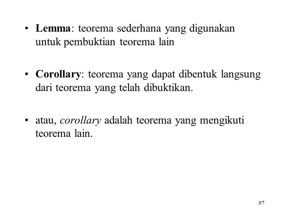 97 Lemma: teorema sederhana yang digunakan untuk pembuktian teorema lain Corollary: teorema yang dapat dibentuk langsung dari teorema yang telah dibuk