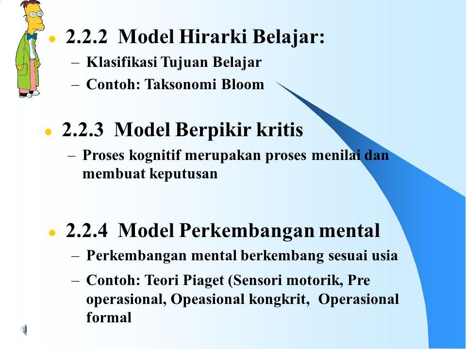 l 2.2.2 Model Hirarki Belajar: –Klasifikasi Tujuan Belajar –Contoh: Taksonomi Bloom l 2.2.3 Model Berpikir kritis –Proses kognitif merupakan proses menilai dan membuat keputusan l 2.2.4 Model Perkembangan mental –Perkembangan mental berkembang sesuai usia –Contoh: Teori Piaget (Sensori motorik, Pre operasional, Opeasional kongkrit, Operasional formal