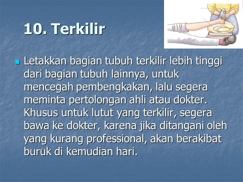 10. Terkilir 10. Terkilir Letakkan bagian tubuh terkilir lebih tinggi dari bagian tubuh lainnya, untuk mencegah pembengkakan, lalu segera meminta pert