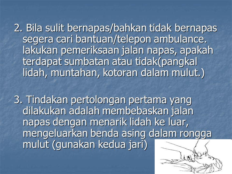 2. Bila sulit bernapas/bahkan tidak bernapas segera cari bantuan/telepon ambulance. lakukan pemeriksaan jalan napas, apakah terdapat sumbatan atau tid