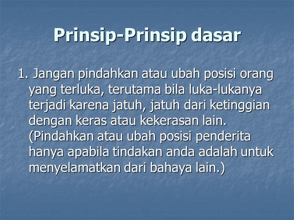 Prinsip-Prinsip dasar 1. Jangan pindahkan atau ubah posisi orang yang terluka, terutama bila luka-lukanya terjadi karena jatuh, jatuh dari ketinggian