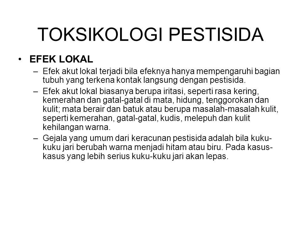 EFEK LOKAL –Efek akut lokal terjadi bila efeknya hanya mempengaruhi bagian tubuh yang terkena kontak langsung dengan pestisida.