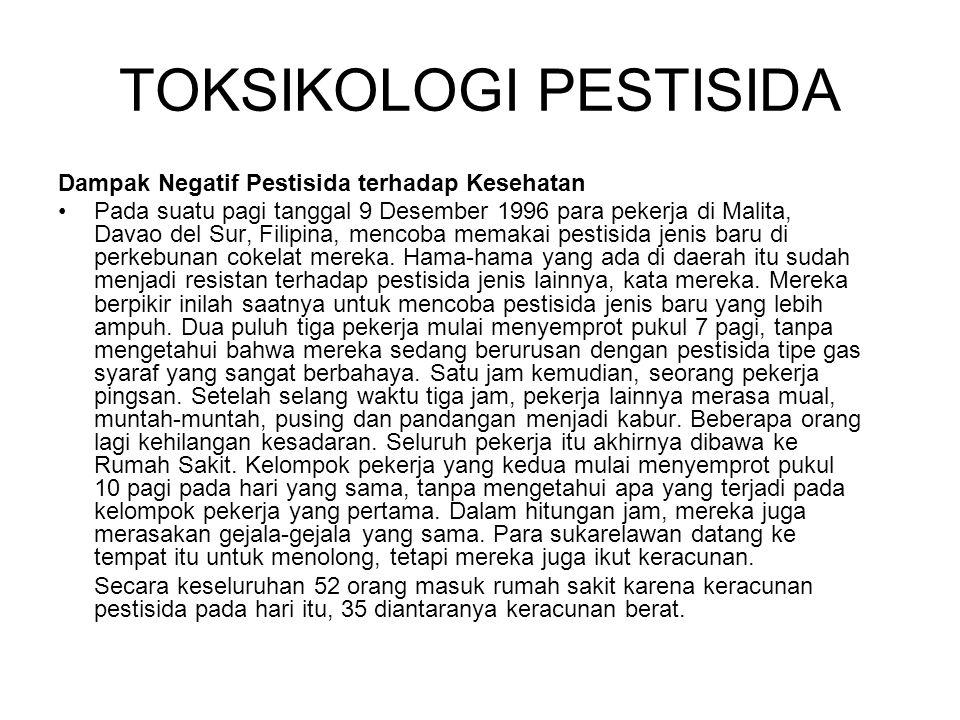 TOKSIKOLOGI PESTISIDA Dampak Negatif Pestisida terhadap Kesehatan Pada suatu pagi tanggal 9 Desember 1996 para pekerja di Malita, Davao del Sur, Filipina, mencoba memakai pestisida jenis baru di perkebunan cokelat mereka.