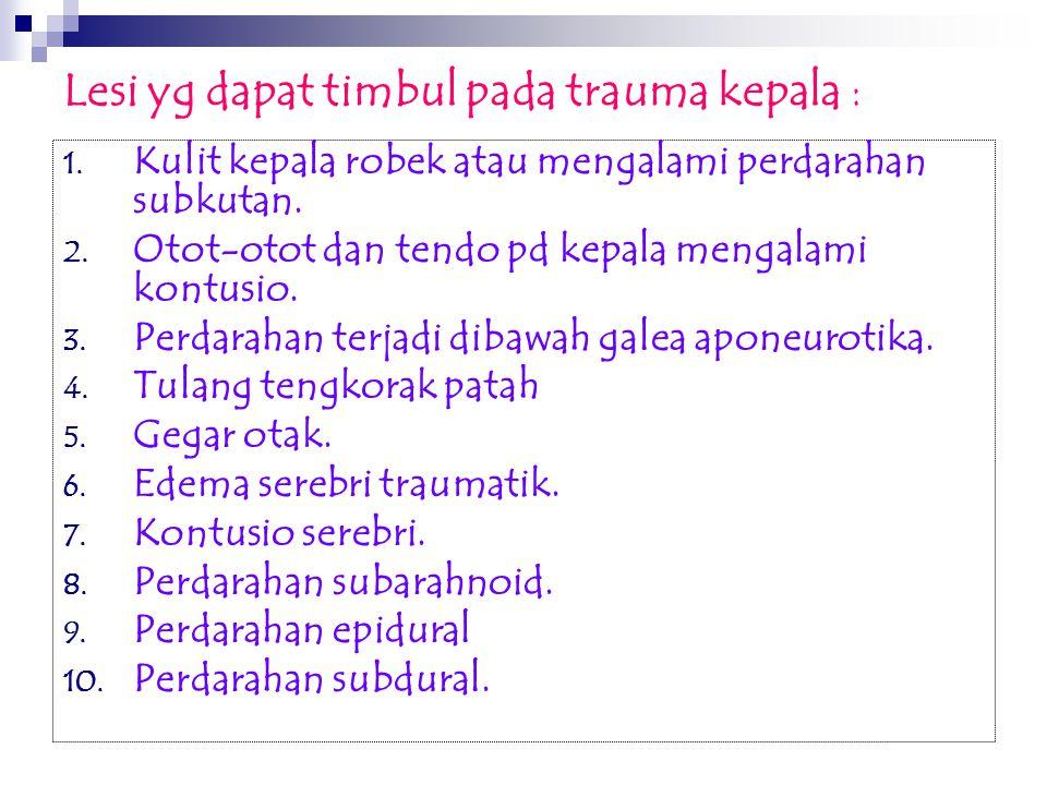 Lesi yg dapat timbul pada trauma kepala : 1. Kulit kepala robek atau mengalami perdarahan subkutan. 2. Otot-otot dan tendo pd kepala mengalami kontusi