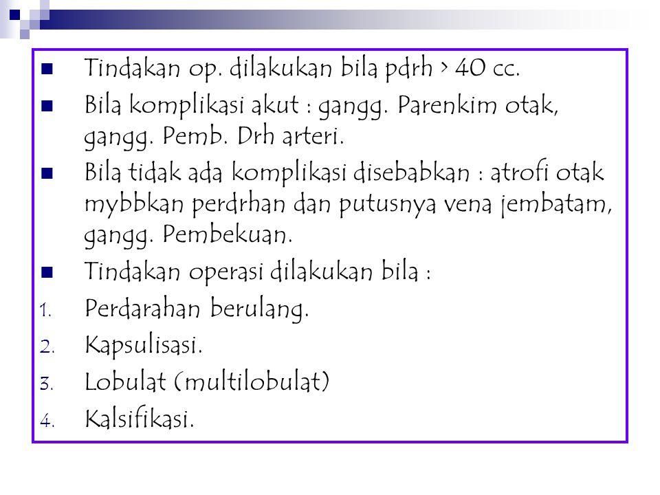 Tindakan op. dilakukan bila pdrh > 40 cc. Bila komplikasi akut : gangg. Parenkim otak, gangg. Pemb. Drh arteri. Bila tidak ada komplikasi disebabkan :