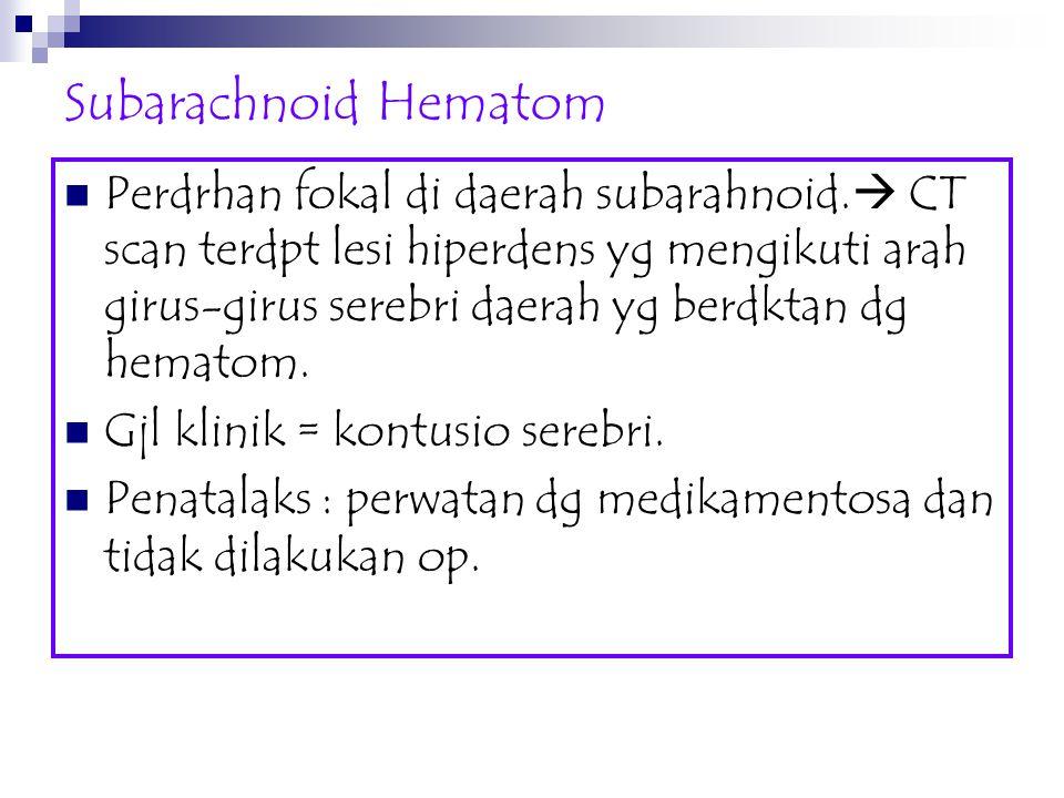Subarachnoid Hematom Perdrhan fokal di daerah subarahnoid.  CT scan terdpt lesi hiperdens yg mengikuti arah girus-girus serebri daerah yg berdktan dg