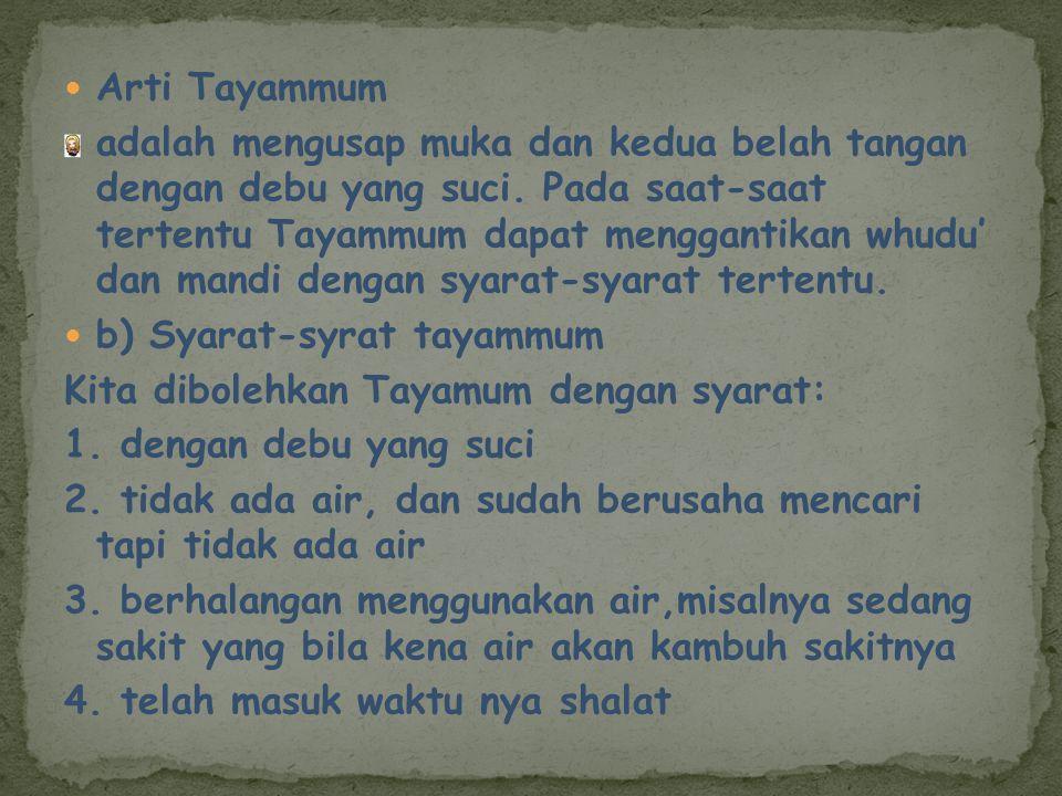 Arti Tayammum adalah mengusap muka dan kedua belah tangan dengan debu yang suci. Pada saat-saat tertentu Tayammum dapat menggantikan whudu' dan mandi