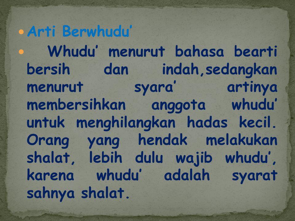 Arti Berwhudu' Whudu' menurut bahasa bearti bersih dan indah,sedangkan menurut syara' artinya membersihkan anggota whudu' untuk menghilangkan hadas ke