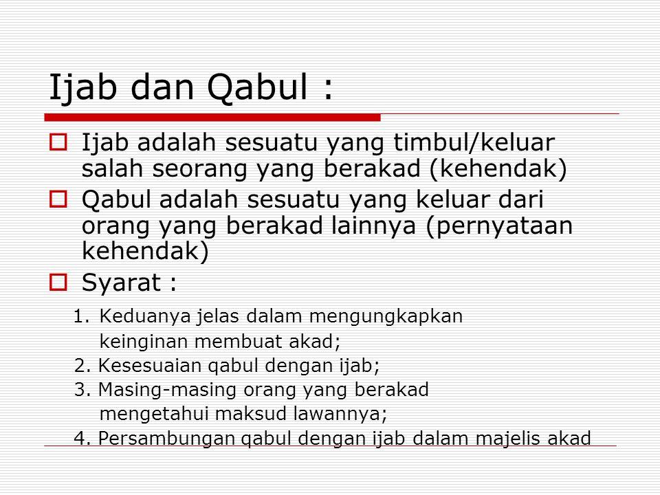 Ijab dan Qabul :  Ijab adalah sesuatu yang timbul/keluar salah seorang yang berakad (kehendak)  Qabul adalah sesuatu yang keluar dari orang yang berakad lainnya (pernyataan kehendak)  Syarat : 1.