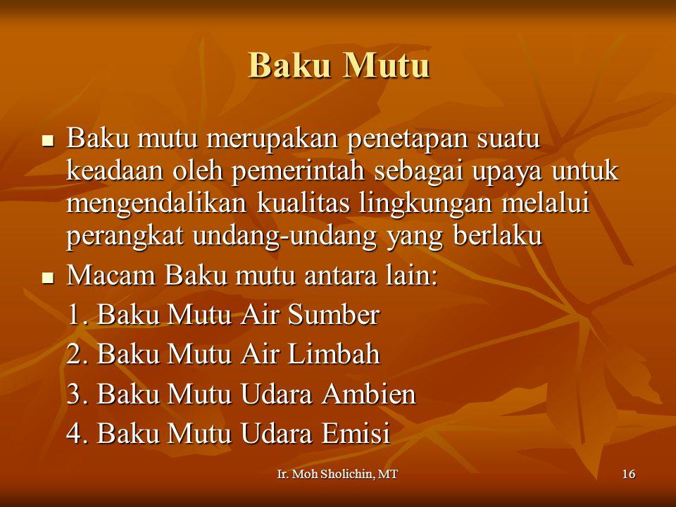 Ir. Moh Sholichin, MT16 Baku Mutu Baku mutu merupakan penetapan suatu keadaan oleh pemerintah sebagai upaya untuk mengendalikan kualitas lingkungan me
