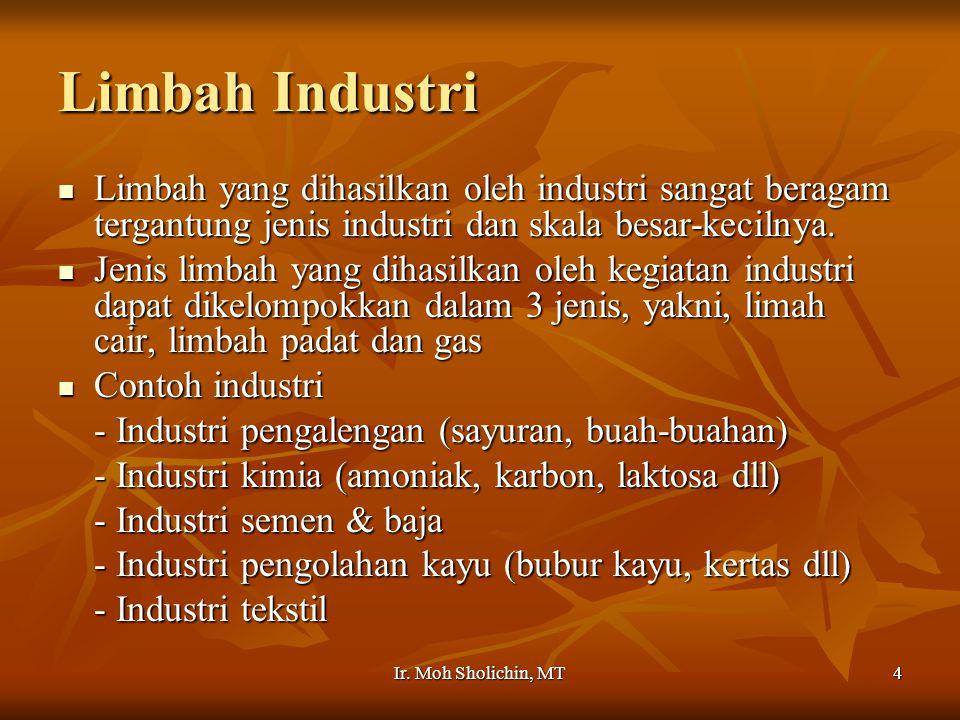 Ir. Moh Sholichin, MT4 Limbah Industri Limbah yang dihasilkan oleh industri sangat beragam tergantung jenis industri dan skala besar-kecilnya. Limbah