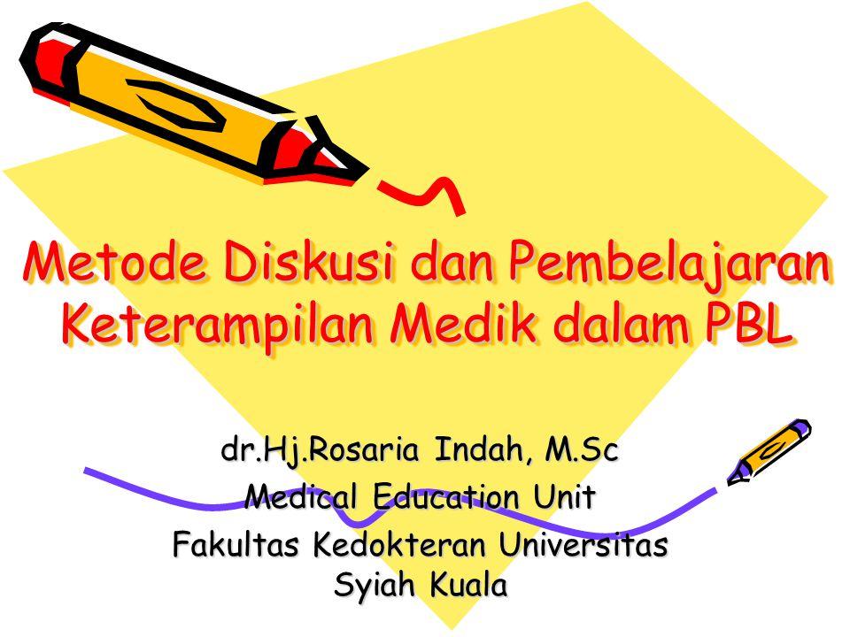 Metode Diskusi dan Pembelajaran Keterampilan Medik dalam PBL dr.Hj.Rosaria Indah, M.Sc Medical Education Unit Fakultas Kedokteran Universitas Syiah Ku