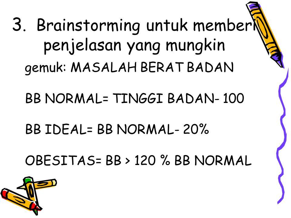 3. Brainstorming untuk memberi penjelasan yang mungkin gemuk: MASALAH BERAT BADAN BB NORMAL= TINGGI BADAN- 100 BB IDEAL= BB NORMAL- 20% OBESITAS= BB >
