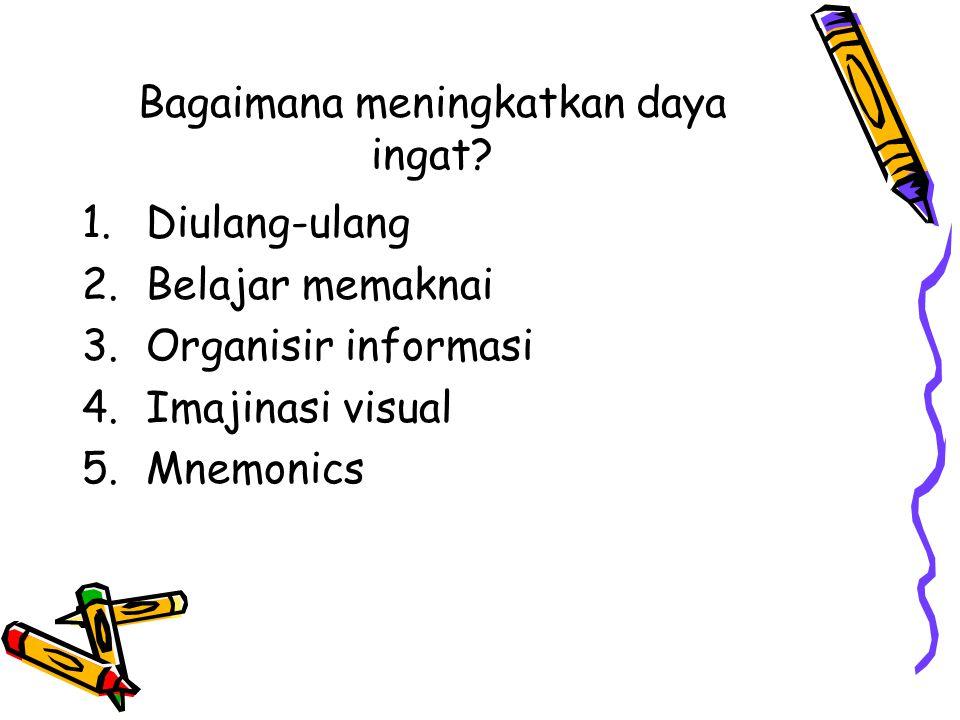 Bagaimana meningkatkan daya ingat? 1.Diulang-ulang 2.Belajar memaknai 3.Organisir informasi 4.Imajinasi visual 5.Mnemonics