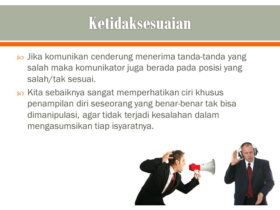  Jika komunikan cenderung menerima tanda-tanda yang salah maka komunikator juga berada pada posisi yang salah/tak sesuai.