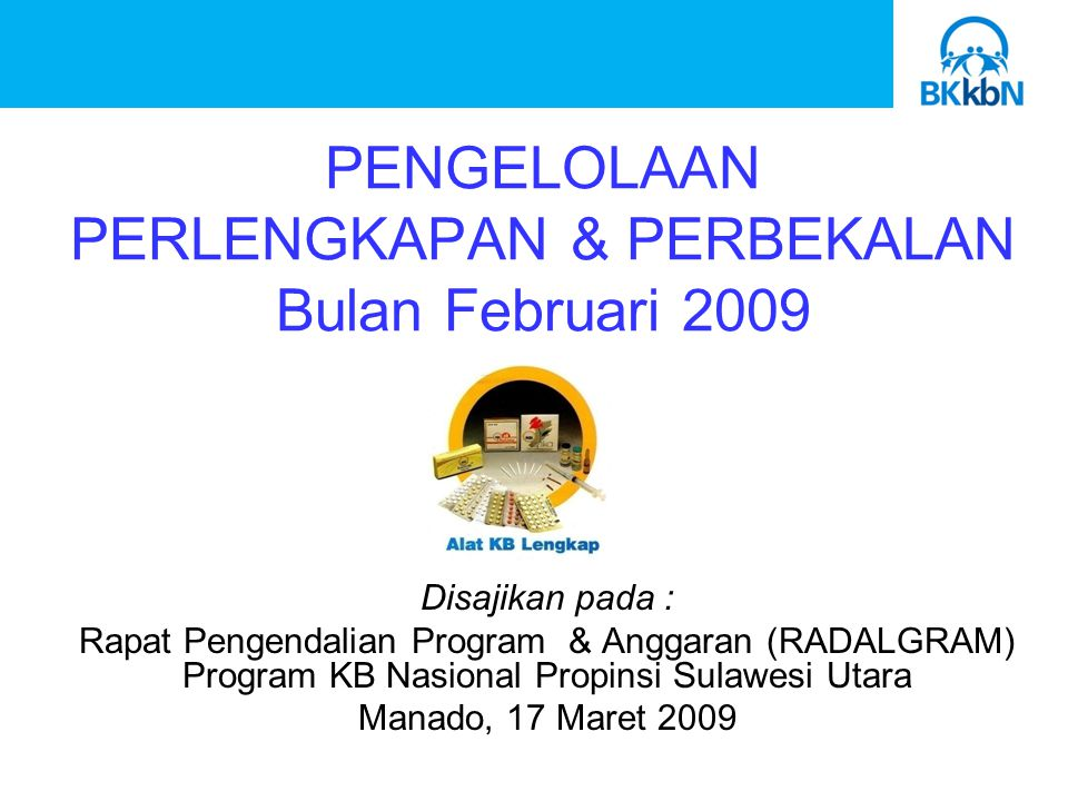 PENGELOLAAN PERLENGKAPAN & PERBEKALAN Bulan Februari 2009 Disajikan pada : Rapat Pengendalian Program & Anggaran (RADALGRAM) Program KB Nasional Propinsi Sulawesi Utara Manado, 17 Maret 2009