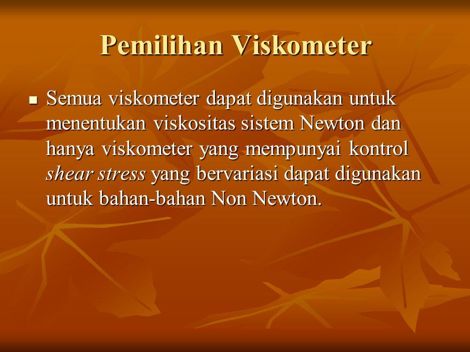 Pemilihan Viskometer Semua viskometer dapat digunakan untuk menentukan viskositas sistem Newton dan hanya viskometer yang mempunyai kontrol shear stress yang bervariasi dapat digunakan untuk bahan-bahan Non Newton.