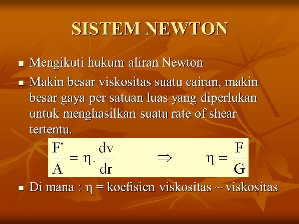 SISTEM NEWTON Mengikuti hukum aliran Newton Mengikuti hukum aliran Newton Makin besar viskositas suatu cairan, makin besar gaya per satuan luas yang diperlukan untuk menghasilkan suatu rate of shear tertentu.