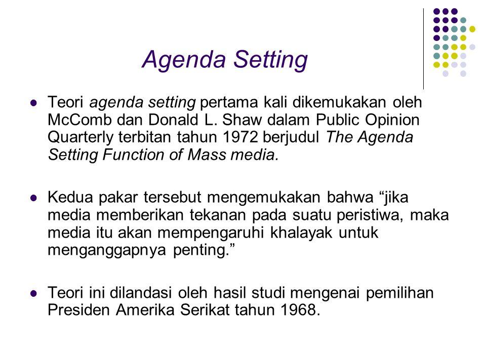 Agenda Setting Teori agenda setting pertama kali dikemukakan oleh McComb dan Donald L. Shaw dalam Public Opinion Quarterly terbitan tahun 1972 berjudu