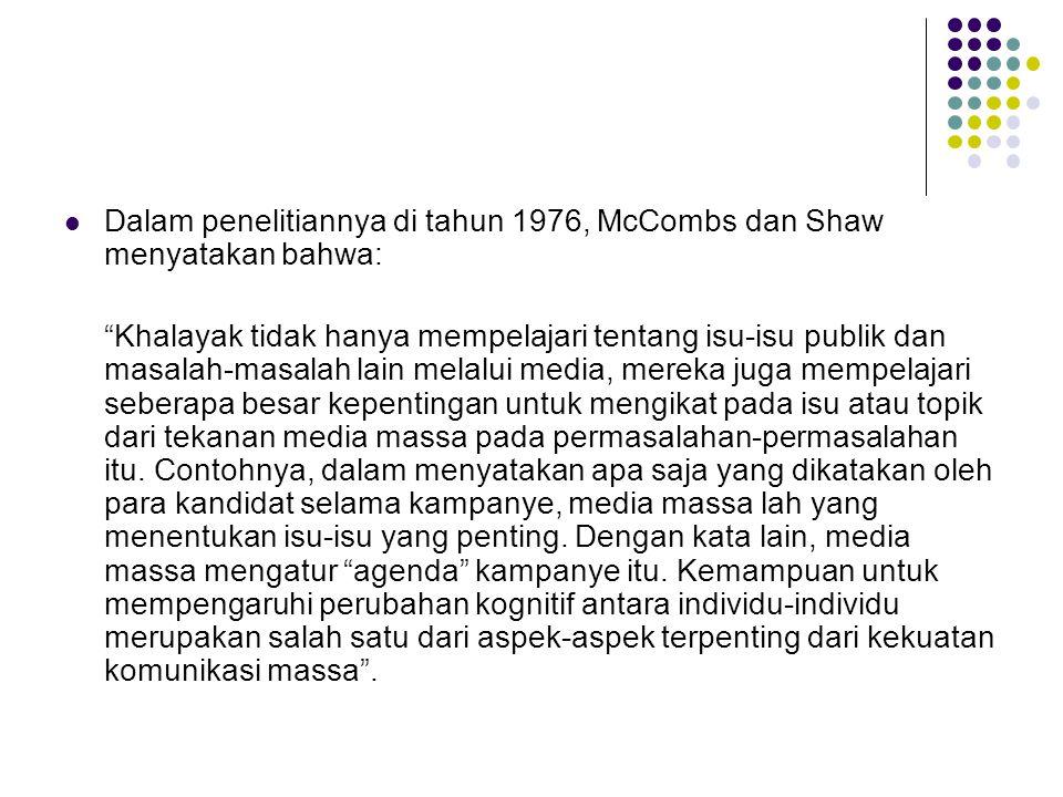 Dalam penelitiannya di tahun 1976, McCombs dan Shaw menyatakan bahwa: Khalayak tidak hanya mempelajari tentang isu-isu publik dan masalah-masalah lain melalui media, mereka juga mempelajari seberapa besar kepentingan untuk mengikat pada isu atau topik dari tekanan media massa pada permasalahan-permasalahan itu.