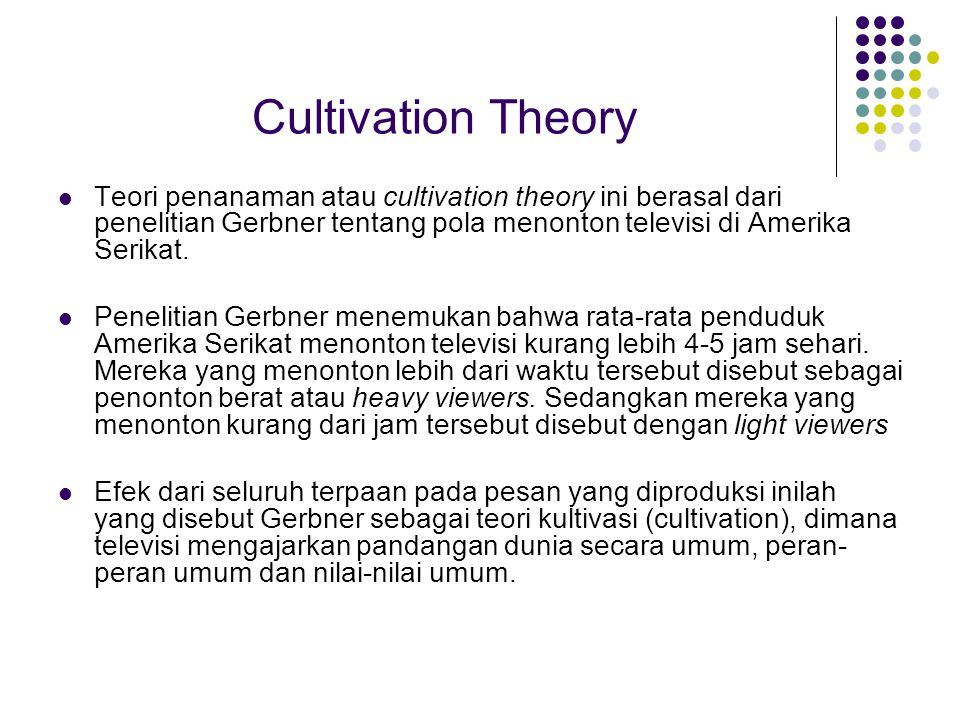 Cultivation Theory Teori penanaman atau cultivation theory ini berasal dari penelitian Gerbner tentang pola menonton televisi di Amerika Serikat. Pene