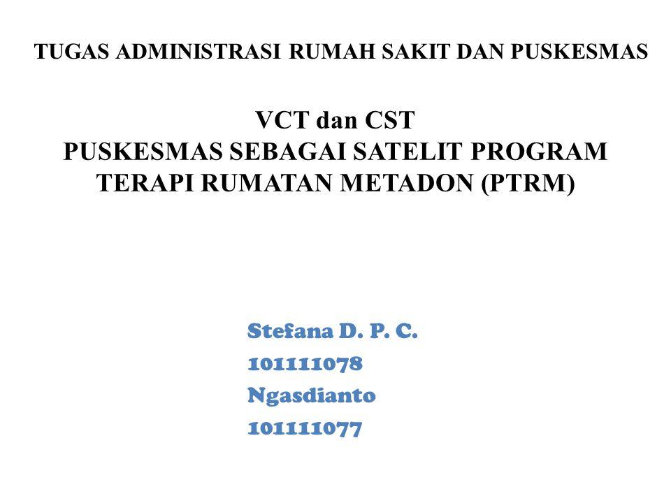 VCT dan CST PUSKESMAS SEBAGAI SATELIT PROGRAM TERAPI RUMATAN METADON (PTRM) Stefana D. P. C. 101111078 Ngasdianto 101111077 TUGAS ADMINISTRASI RUMAH S