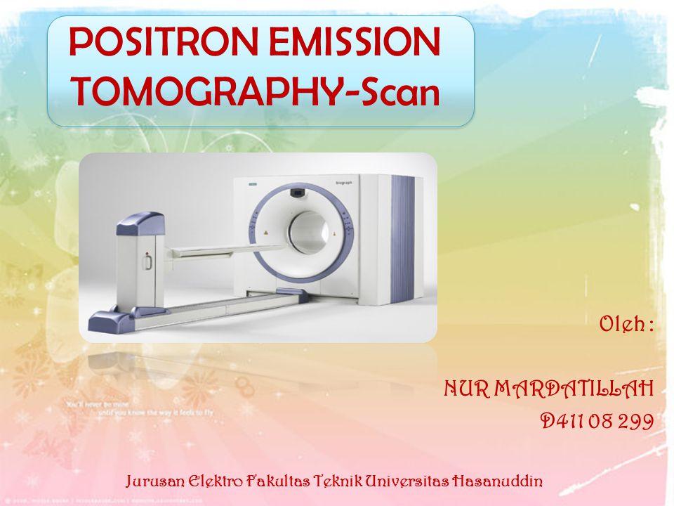Oleh : NUR MARDATILLAH D411 08 299 POSITRON EMISSION TOMOGRAPHY-Scan Jurusan Elektro Fakultas Teknik Universitas Hasanuddin