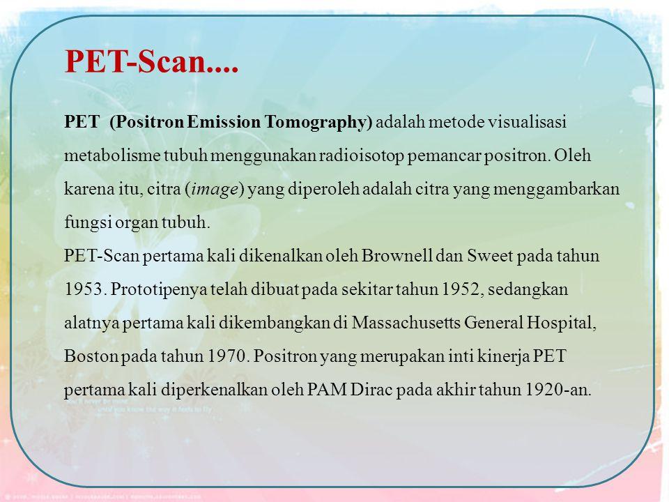 PET (Positron Emission Tomography) adalah metode visualisasi metabolisme tubuh menggunakan radioisotop pemancar positron. Oleh karena itu, citra (imag