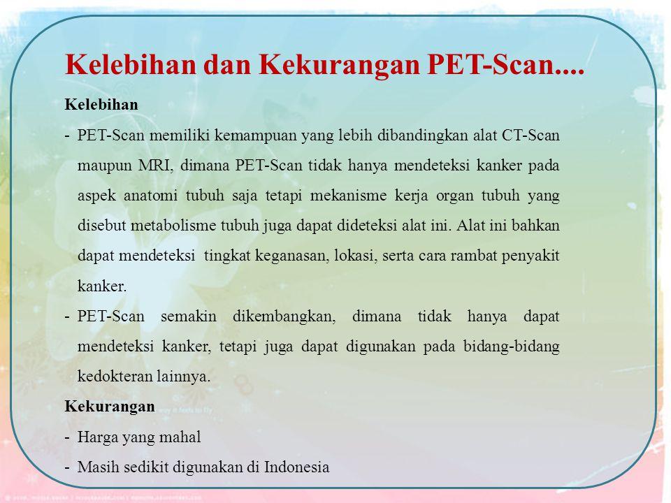 Kelebihan -PET-Scan memiliki kemampuan yang lebih dibandingkan alat CT-Scan maupun MRI, dimana PET-Scan tidak hanya mendeteksi kanker pada aspek anato