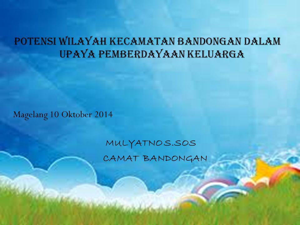 POTENSI WILAYAH KECAMATAN BANDONGAN DALAM UPAYA PEMBERDAYAAN KELUARGA Magelang 10 Oktober 2014 MULYATNO S.SOS CAMAT BANDONGAN