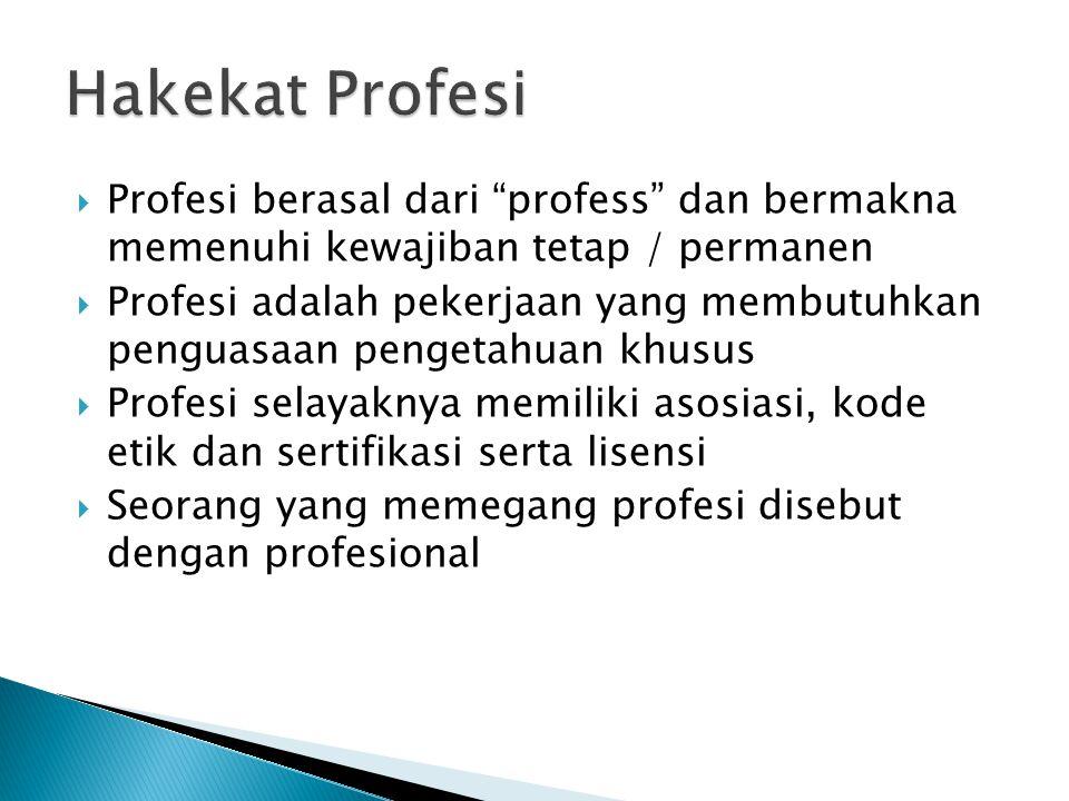  Profesi berasal dari profess dan bermakna memenuhi kewajiban tetap / permanen  Profesi adalah pekerjaan yang membutuhkan penguasaan pengetahuan khusus  Profesi selayaknya memiliki asosiasi, kode etik dan sertifikasi serta lisensi  Seorang yang memegang profesi disebut dengan profesional