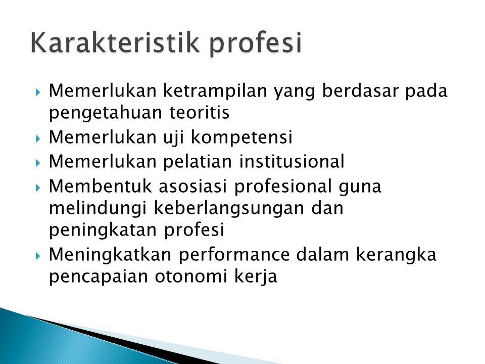  Memerlukan ketrampilan yang berdasar pada pengetahuan teoritis  Memerlukan uji kompetensi  Memerlukan pelatian institusional  Membentuk asosiasi profesional guna melindungi keberlangsungan dan peningkatan profesi  Meningkatkan performance dalam kerangka pencapaian otonomi kerja