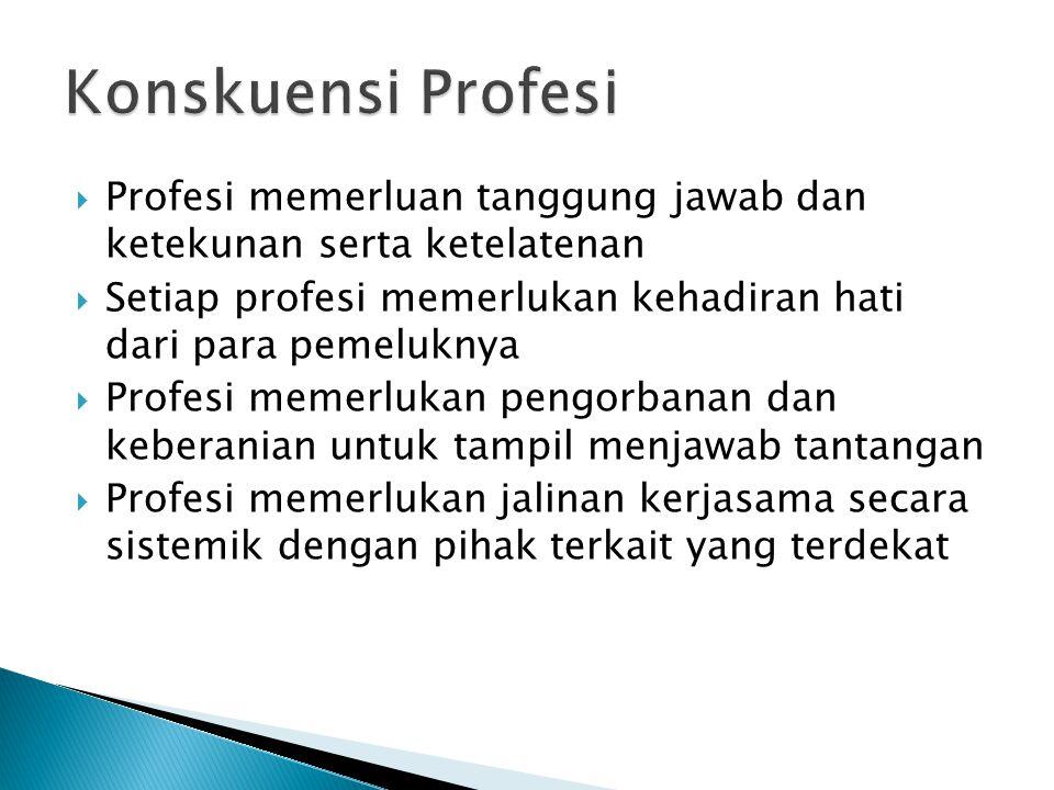  Profesi memerluan tanggung jawab dan ketekunan serta ketelatenan  Setiap profesi memerlukan kehadiran hati dari para pemeluknya  Profesi memerlukan pengorbanan dan keberanian untuk tampil menjawab tantangan  Profesi memerlukan jalinan kerjasama secara sistemik dengan pihak terkait yang terdekat