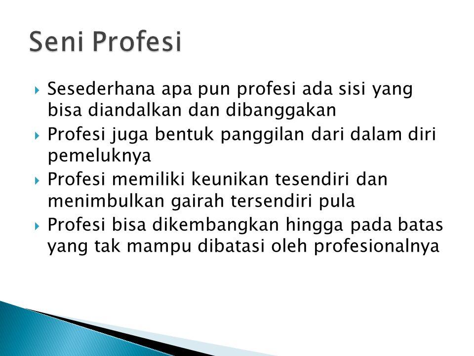  Sesederhana apa pun profesi ada sisi yang bisa diandalkan dan dibanggakan  Profesi juga bentuk panggilan dari dalam diri pemeluknya  Profesi memiliki keunikan tesendiri dan menimbulkan gairah tersendiri pula  Profesi bisa dikembangkan hingga pada batas yang tak mampu dibatasi oleh profesionalnya
