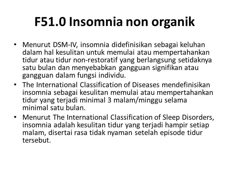 F51.0 Insomnia non organik Menurut DSM-IV, insomnia didefinisikan sebagai keluhan dalam hal kesulitan untuk memulai atau mempertahankan tidur atau tidur non-restoratif yang berlangsung setidaknya satu bulan dan menyebabkan gangguan signifikan atau gangguan dalam fungsi individu.
