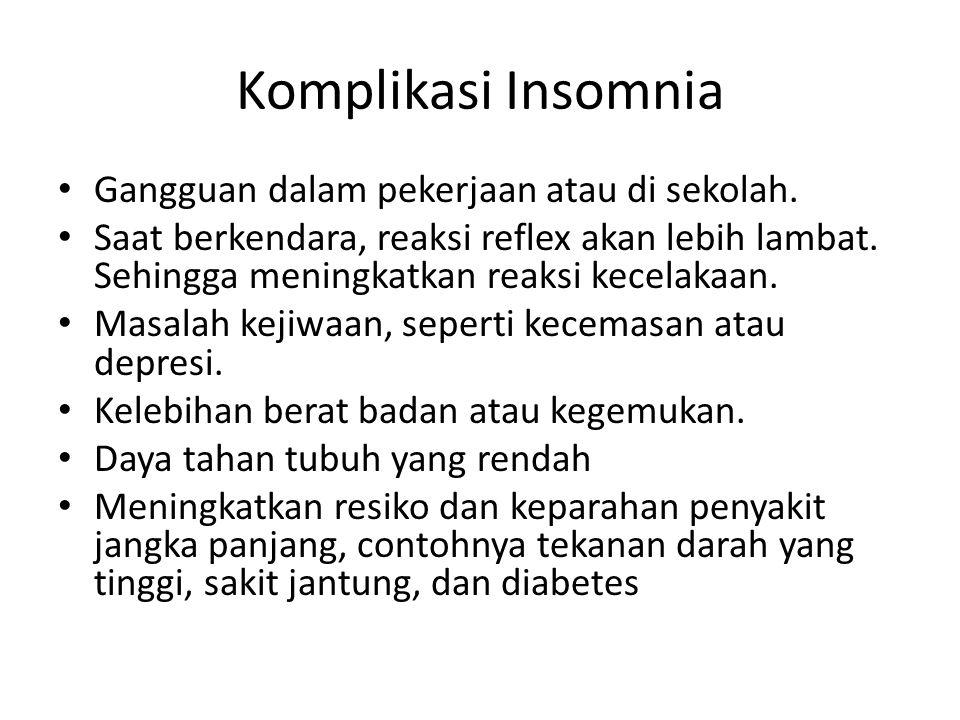 Komplikasi Insomnia Gangguan dalam pekerjaan atau di sekolah. Saat berkendara, reaksi reflex akan lebih lambat. Sehingga meningkatkan reaksi kecelakaa
