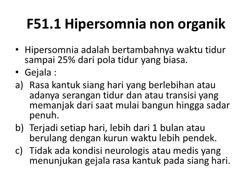 F51.1 Hipersomnia non organik Hipersomnia adalah bertambahnya waktu tidur sampai 25% dari pola tidur yang biasa. Gejala : a)Rasa kantuk siang hari yan